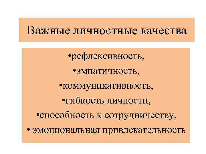 Важные личностные качества • рефлексивность, • эмпатичность, • коммуникативность, • гибкость личности, • способность