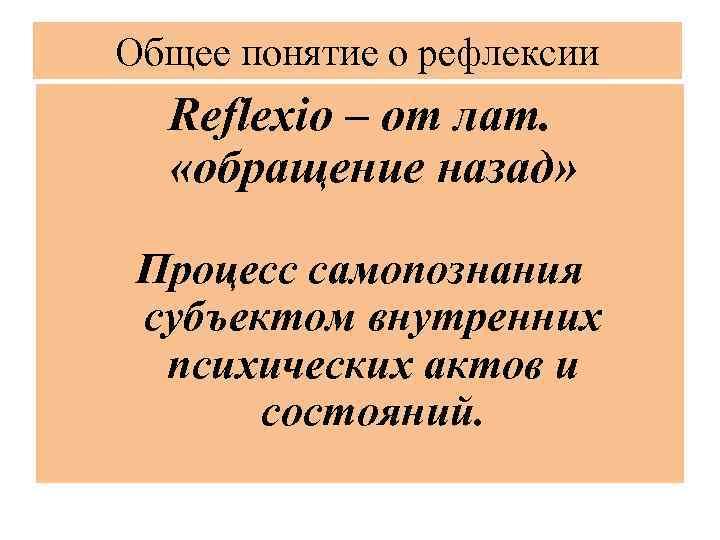 Общее понятие о рефлексии Reflexio – от лат. «обращение назад» Процесс самопознания субъектом внутренних
