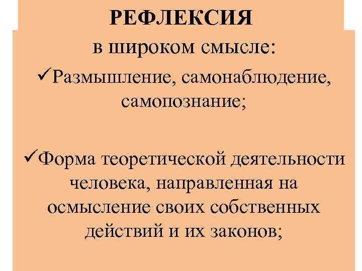 РЕФЛЕКСИЯ в широком смысле: üРазмышление, самонаблюдение, самопознание; üФорма теоретической деятельности человека, направленная на осмысление