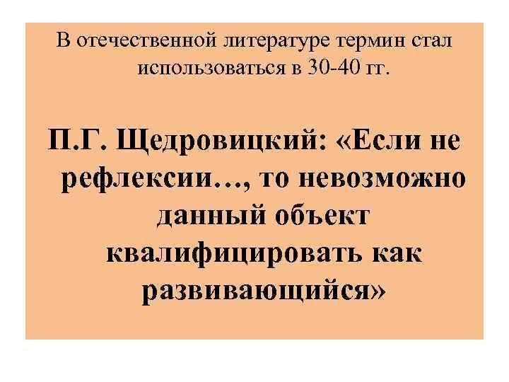 В отечественной литературе термин стал использоваться в 30 -40 гг. П. Г. Щедровицкий: «Если