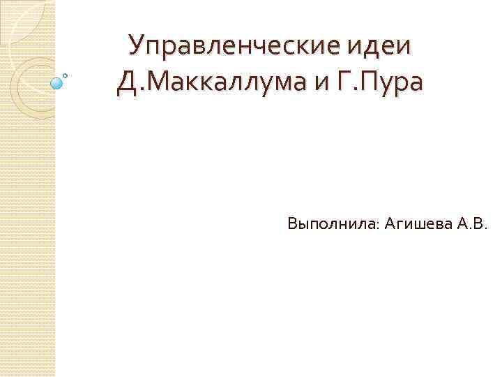 Управленческие идеи Д. Маккаллума и Г. Пура Выполнила: Агишева А. В.