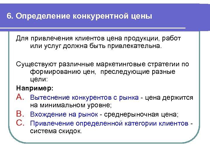 6. Определение конкурентной цены Для привлечения клиентов цена продукции, работ или услуг должна быть