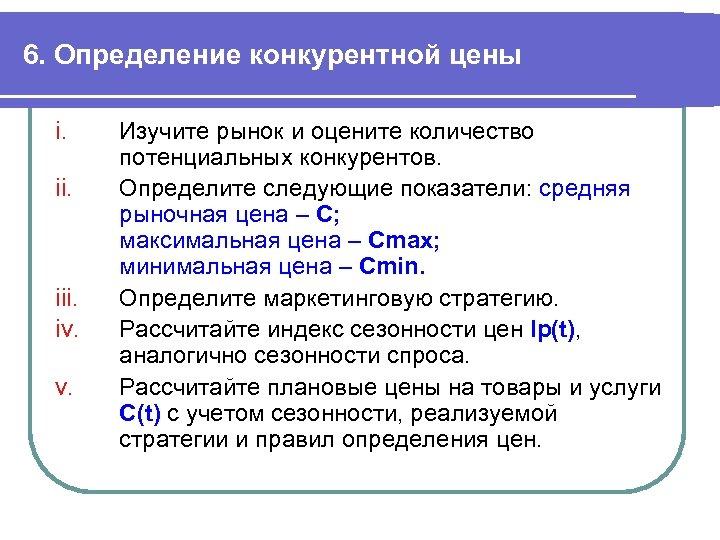 6. Определение конкурентной цены i. ii. iii. iv. v. Изучите рынок и оцените количество