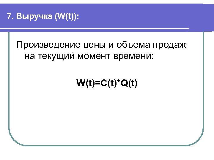 7. Выручка (W(t)): Произведение цены и объема продаж на текущий момент времени: W(t)=C(t)*Q(t)