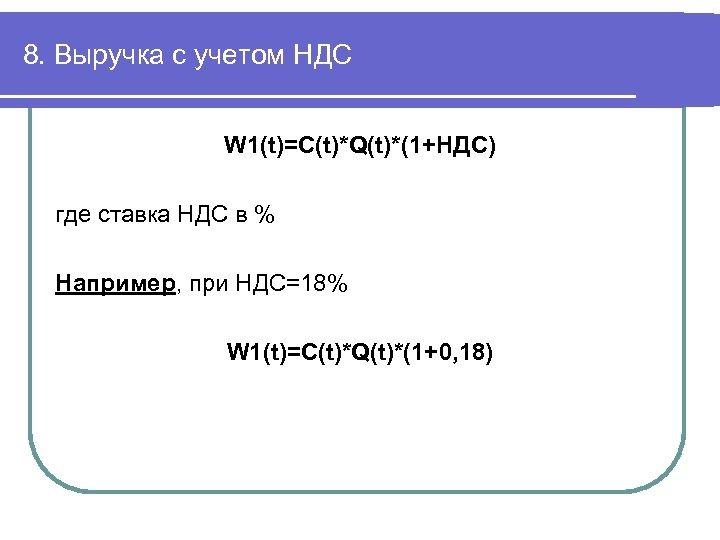 8. Выручка с учетом НДС W 1(t)=C(t)*Q(t)*(1+НДС) где ставка НДС в % Например, при
