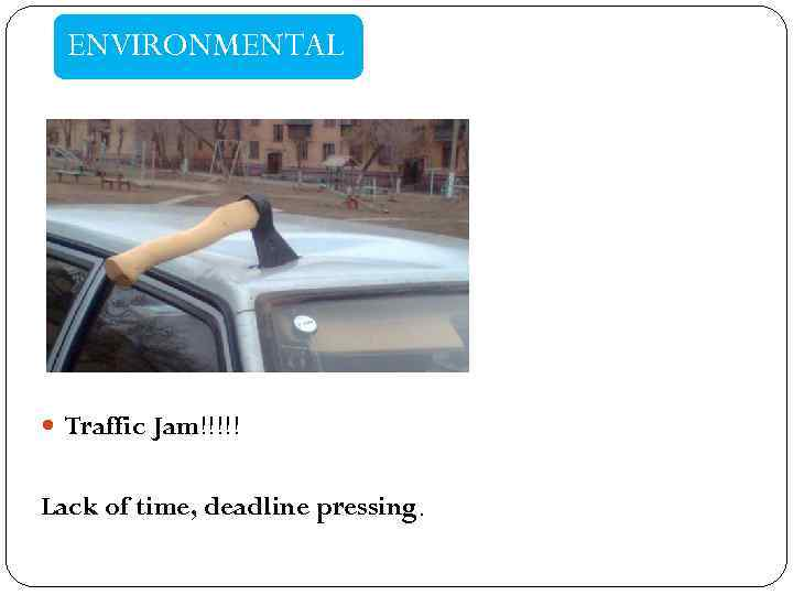 ENVIRONMENTAL Traffic Jam!!!!! Lack of time, deadline pressing.