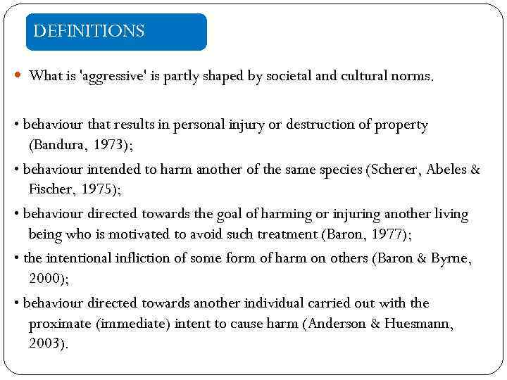 DEFINITIONS What is 'aggressive' is partly shaped by societal and cultural norms. • behaviour