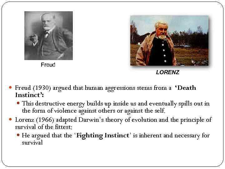 Freud LORENZ Freud (1930) argued that human aggressions stems from a 'Death Instinct': This