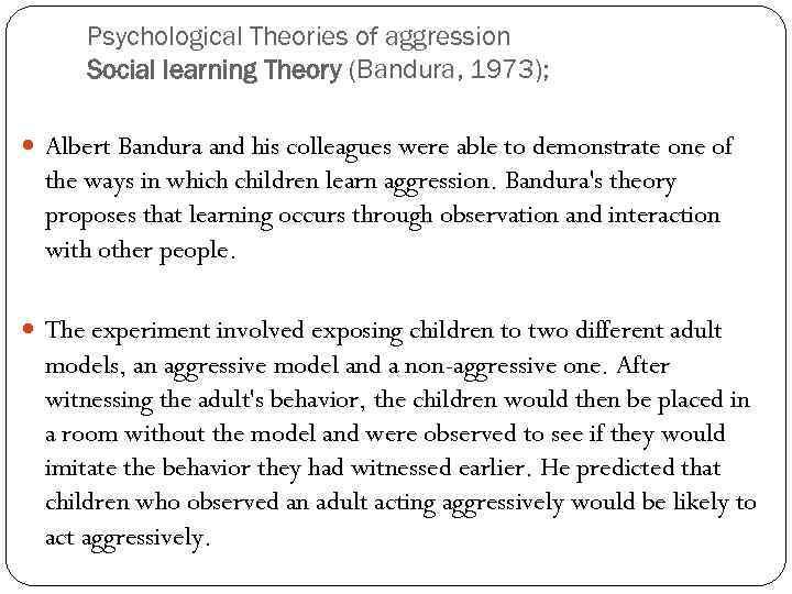 Psychological Theories of aggression Social learning Theory (Bandura, 1973); Albert Bandura and his colleagues