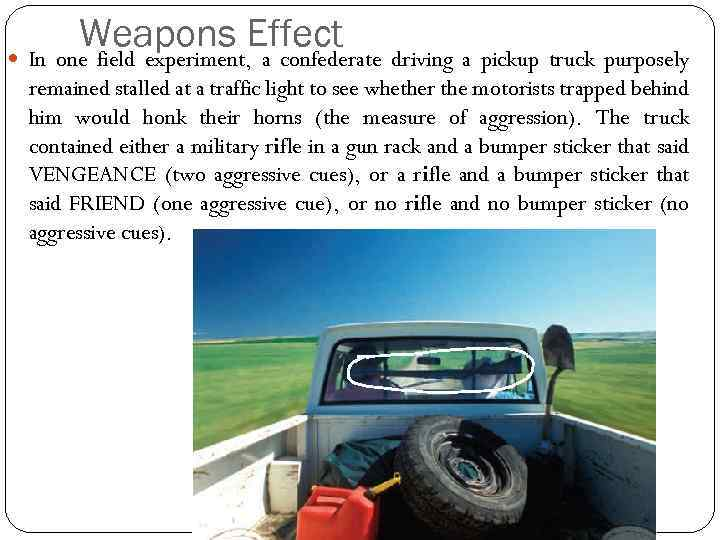 Weapons Effect In one field experiment, a confederate driving a pickup truck purposely remained