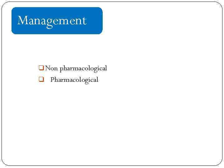 Management q Non pharmacological q Pharmacological