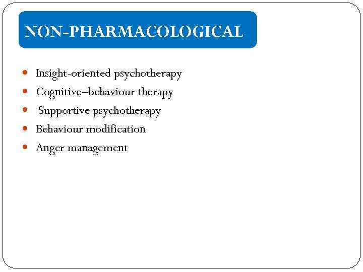 NON-PHARMACOLOGICAL Insight-oriented psychotherapy Cognitive–behaviour therapy Supportive psychotherapy Behaviour modification Anger management