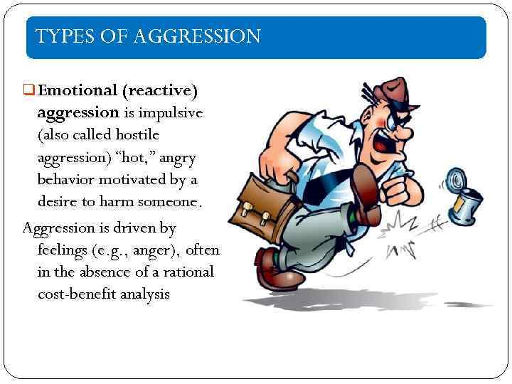 """TYPES OF AGGRESSION q Emotional (reactive) aggression is impulsive (also called hostile aggression) """"hot,"""
