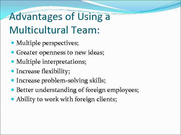 Advantages of Using a Multicultural Team: Multiple perspectives; Greater openness to new ideas; Multiple