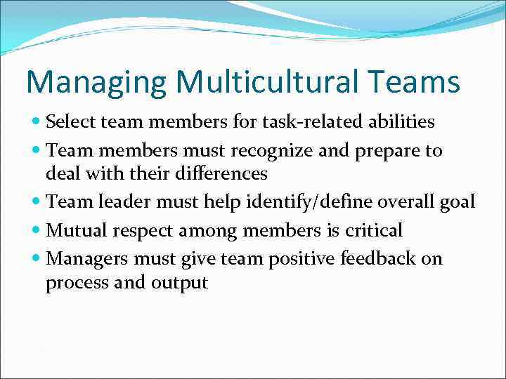 Managing Multicultural Teams Select team members for task-related abilities Team members must recognize and