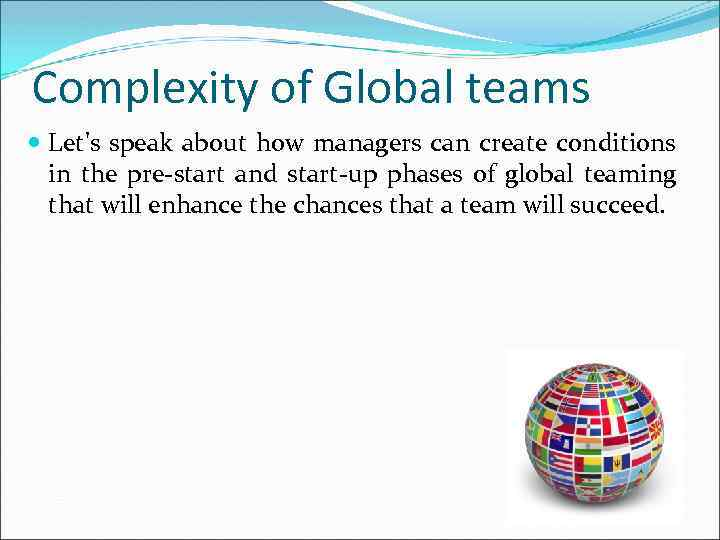Complexity of Global teams Let's speak about how managers can create conditions in the