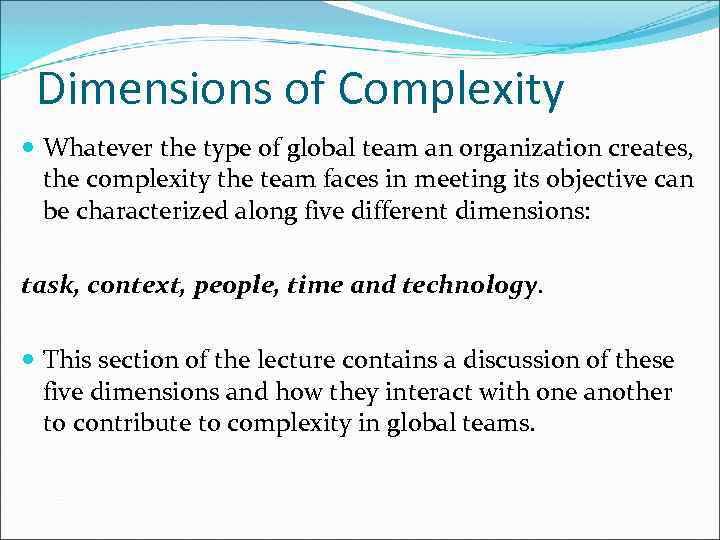Dimensions of Complexity Whatever the type of global team an organization creates, the complexity