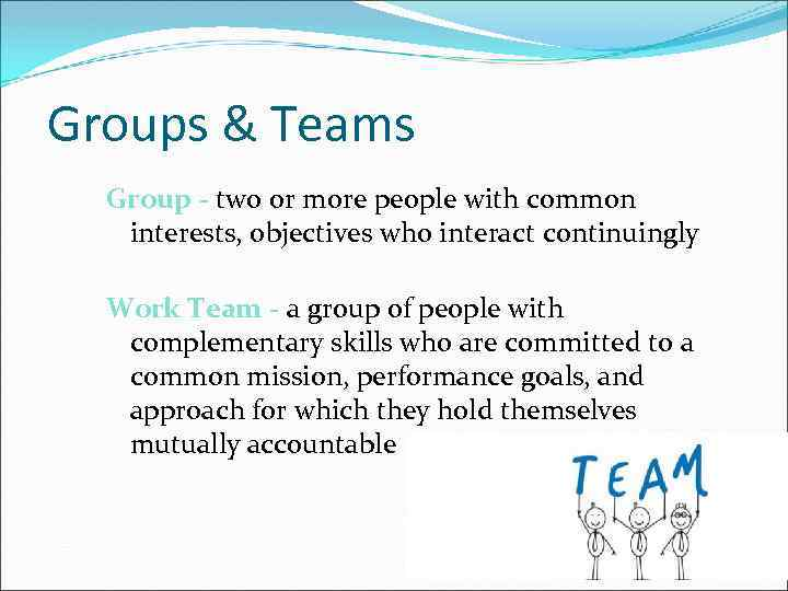 Groups & Teams Group - two or more people with common interests, objectives who