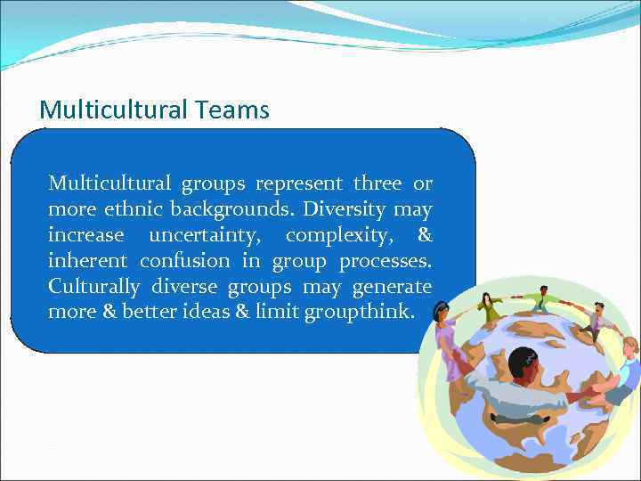 Multicultural Teams Multicultural groups represent three or more ethnic backgrounds. Diversity may increase uncertainty,