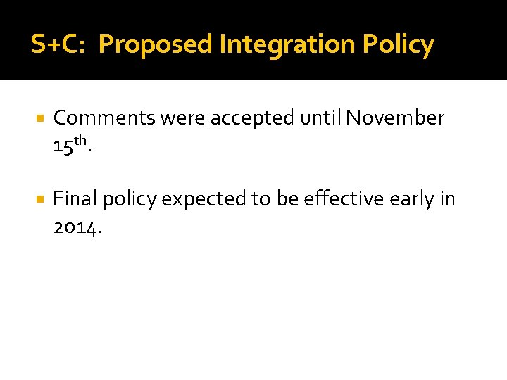 S+C: Proposed Integration Policy Comments were accepted until November 15 th. Final policy expected