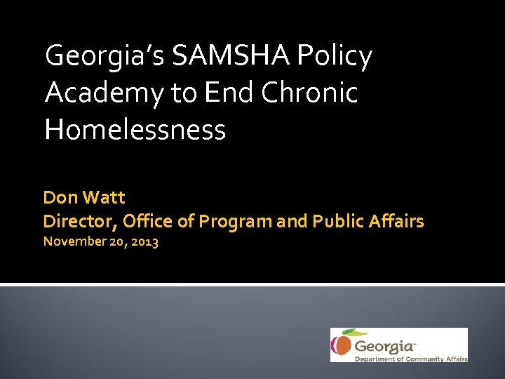 Georgia's SAMSHA Policy Academy to End Chronic Homelessness Don Watt Director, Office of Program