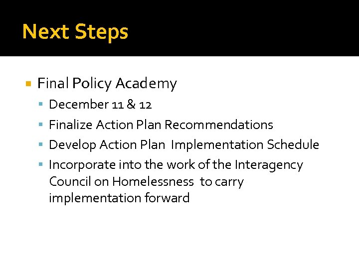 Next Steps Final Policy Academy December 11 & 12 Finalize Action Plan Recommendations Develop