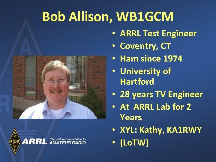 Bob Allison, WB 1 GCM • • ARRL Test Engineer Coventry, CT Ham since