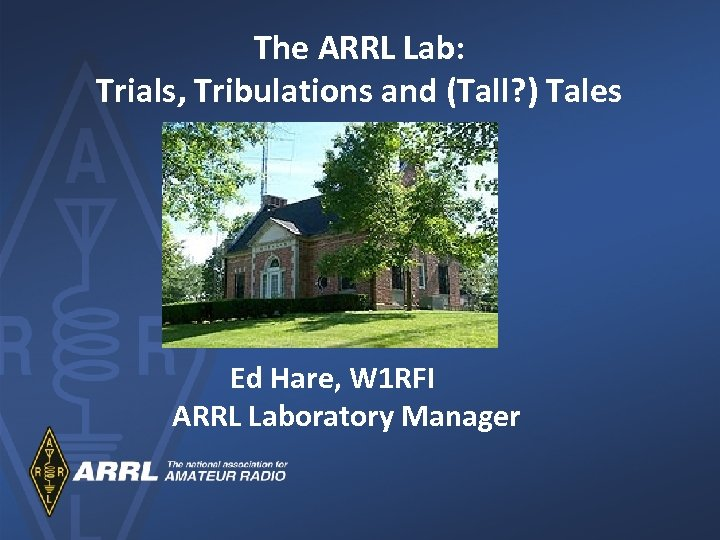 The ARRL Lab: Trials, Tribulations and (Tall? ) Tales Ed Hare, W 1 RFI