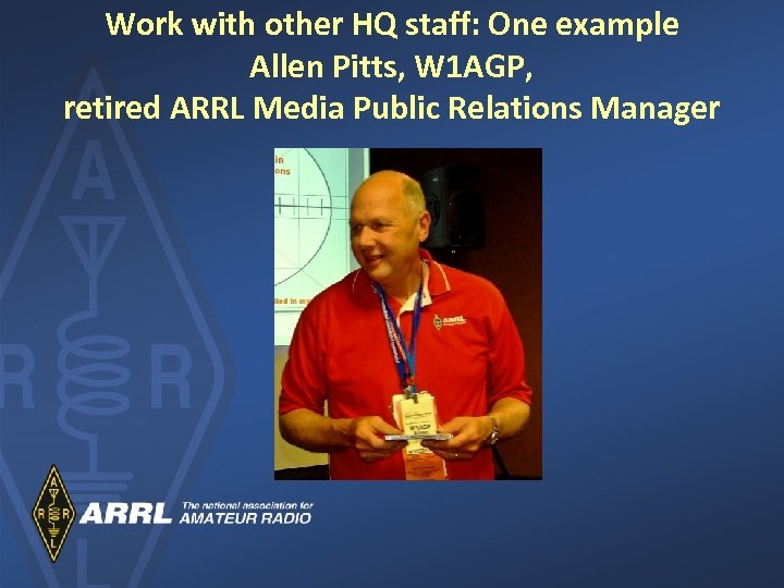 Work with other HQ staff: One example Allen Pitts, W 1 AGP, retired ARRL