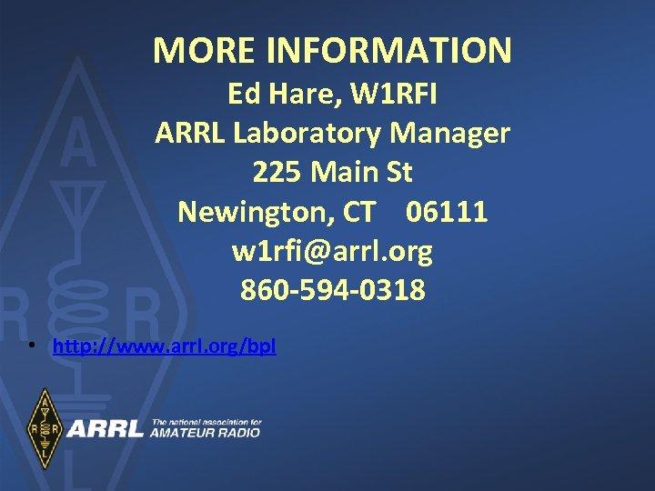MORE INFORMATION Ed Hare, W 1 RFI ARRL Laboratory Manager 225 Main St Newington,