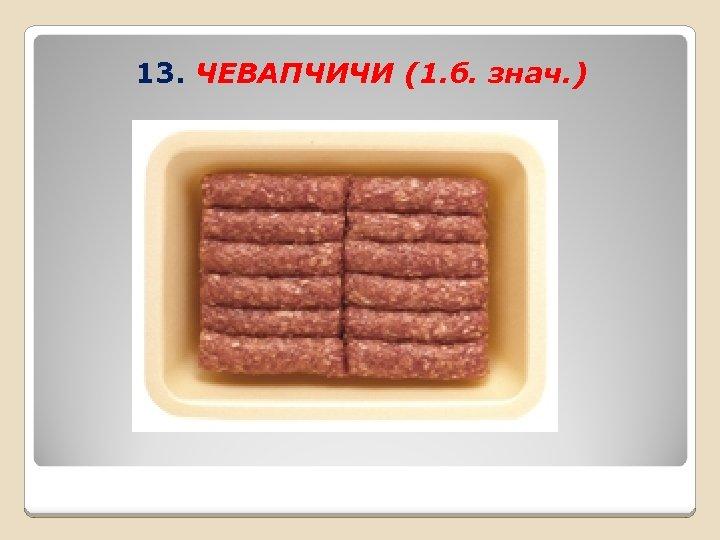 13. ЧЕВАПЧИЧИ (1. б. знач. )