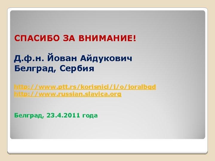 СПАСИБО ЗА ВНИМАНИЕ! Д. ф. н. Йован Айдукович Белград, Сербия http: //www. ptt. rs/korisnici/j/o/joralbgd