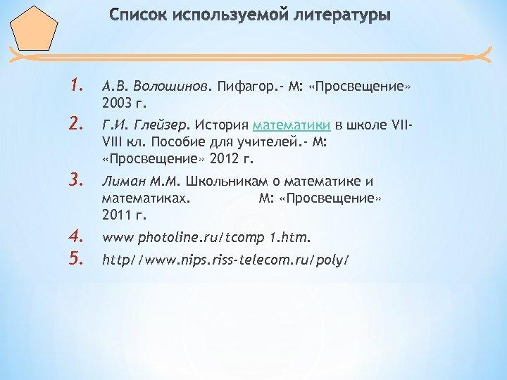 1. А. В. Волошинов. Пифагор. - М: «Просвещение» 2003 г. 2. Г. И. Глейзер.