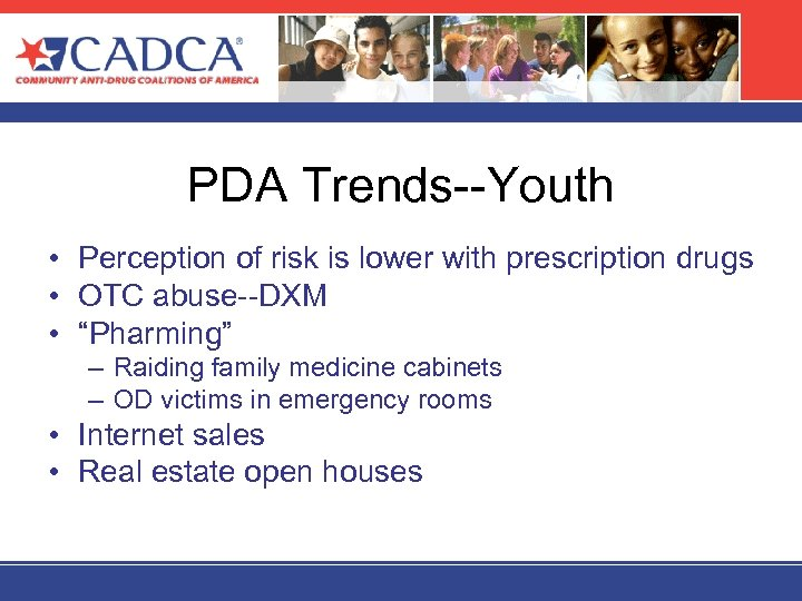 PDA Trends--Youth • Perception of risk is lower with prescription drugs • OTC abuse--DXM