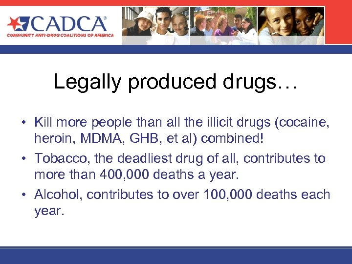 Legally produced drugs… • Kill more people than all the illicit drugs (cocaine, heroin,