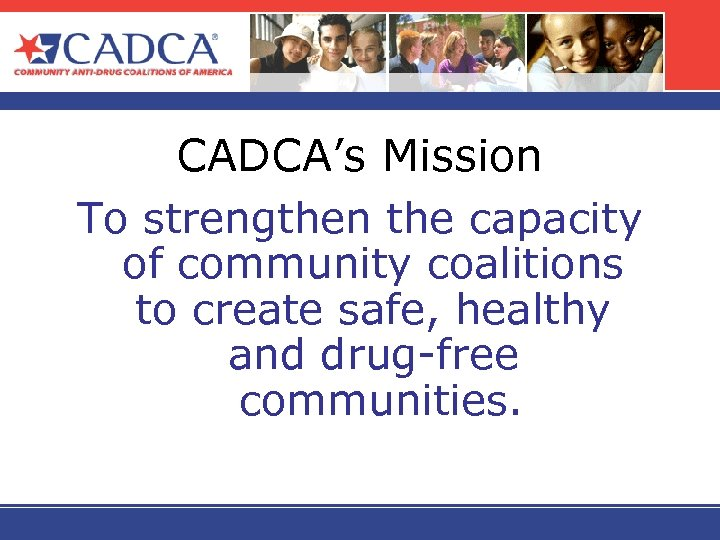 CADCA's Mission To strengthen the capacity of community coalitions to create safe, healthy and