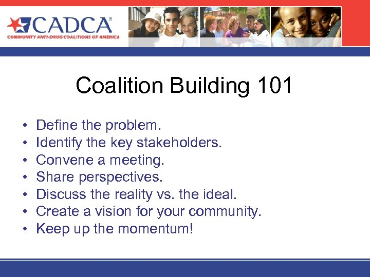 Coalition Building 101 • • Define the problem. Identify the key stakeholders. Convene a