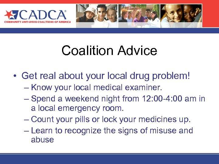 Coalition Advice • Get real about your local drug problem! – Know your local