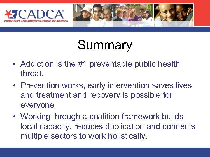 Summary • Addiction is the #1 preventable public health threat. • Prevention works, early
