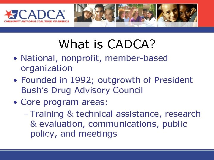 What is CADCA? • National, nonprofit, member-based organization • Founded in 1992; outgrowth of