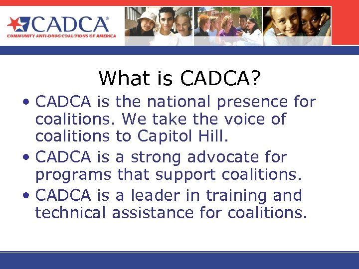 What is CADCA? • CADCA is the national presence for coalitions. We take the