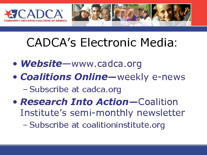 CADCA's Electronic Media: • Website—www. cadca. org • Coalitions Online—weekly e-news – Subscribe at