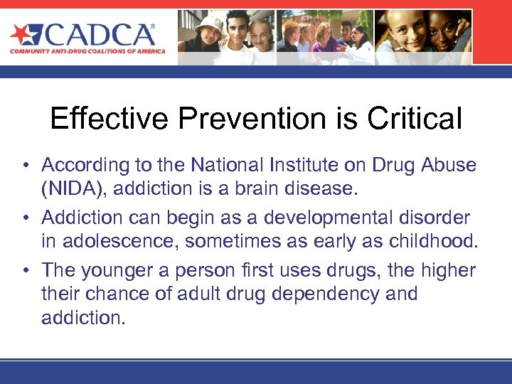Effective Prevention is Critical • According to the National Institute on Drug Abuse (NIDA),