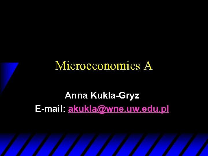 Microeconomics A Anna Kukla-Gryz E-mail: akukla@wne. uw. edu. pl