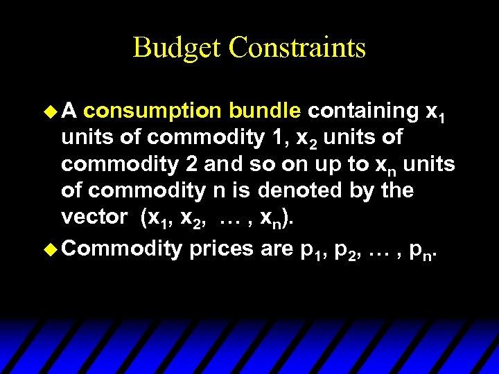 Budget Constraints u. A consumption bundle containing x 1 units of commodity 1, x
