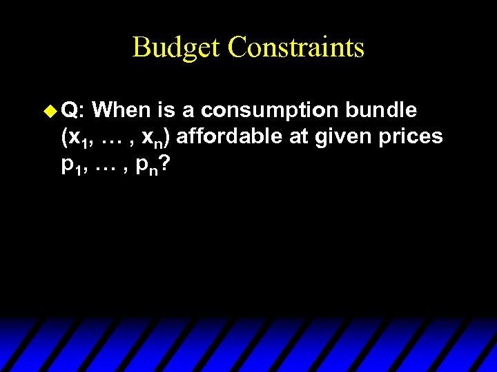 Budget Constraints u Q: When is a consumption bundle (x 1, … , xn)