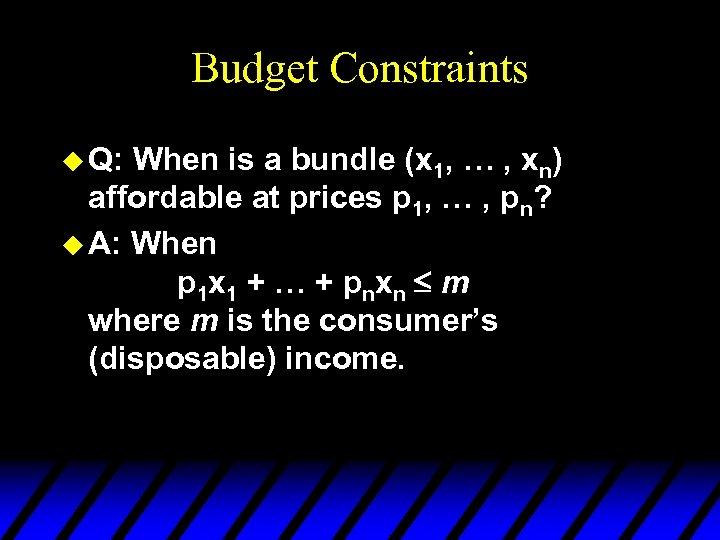 Budget Constraints u Q: When is a bundle (x 1, … , xn) affordable
