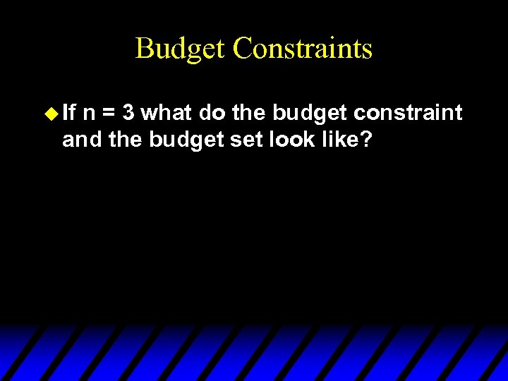 Budget Constraints u If n = 3 what do the budget constraint and the