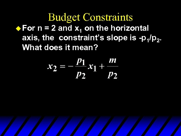 Budget Constraints u For n = 2 and x 1 on the horizontal axis,