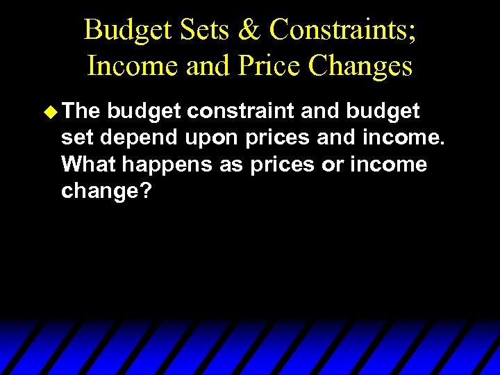 Budget Sets & Constraints; Income and Price Changes u The budget constraint and budget